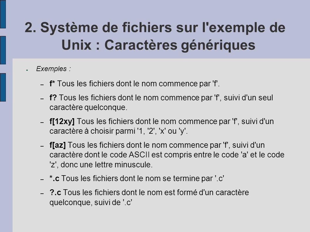2. Système de fichiers sur l'exemple de Unix : Caractères génériques Exemples : – f* Tous les fichiers dont le nom commence par 'f'. – f? Tous les fic