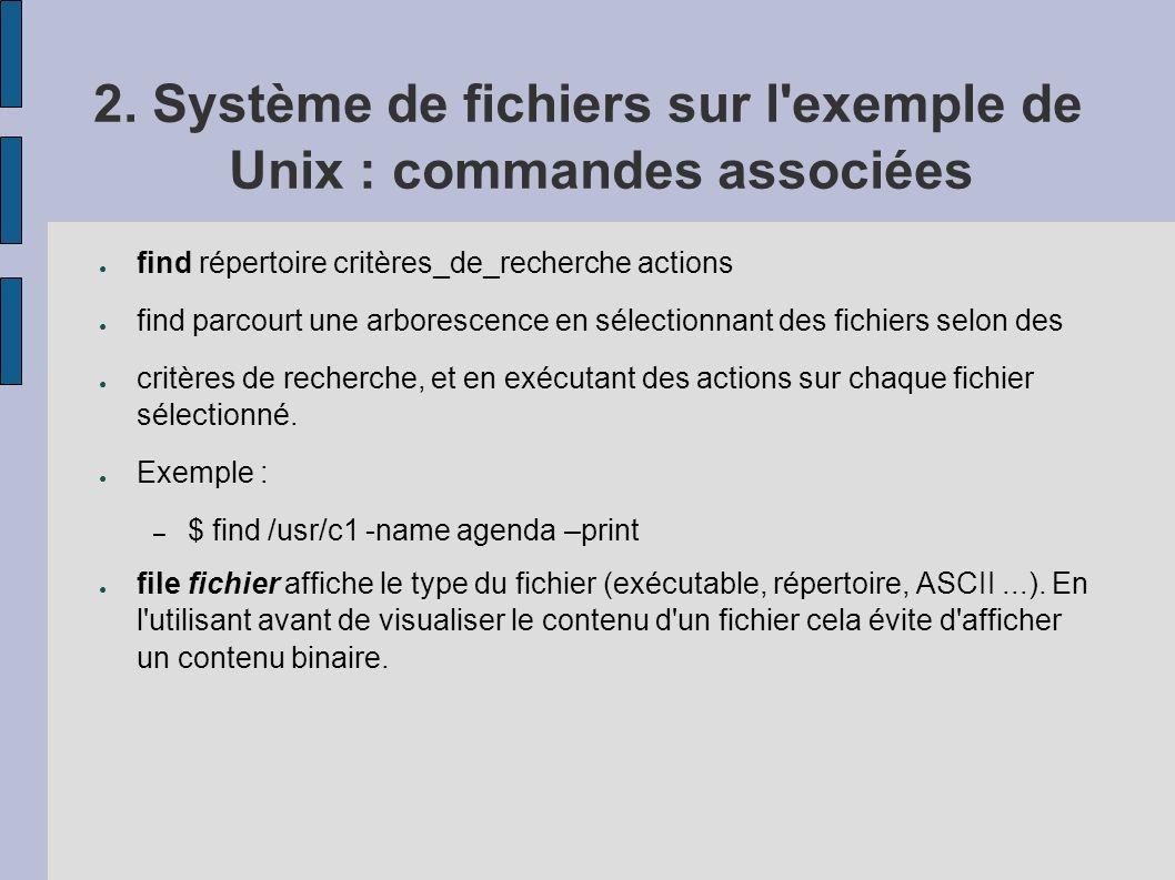 2. Système de fichiers sur l'exemple de Unix : commandes associées find répertoire critères_de_recherche actions find parcourt une arborescence en sél
