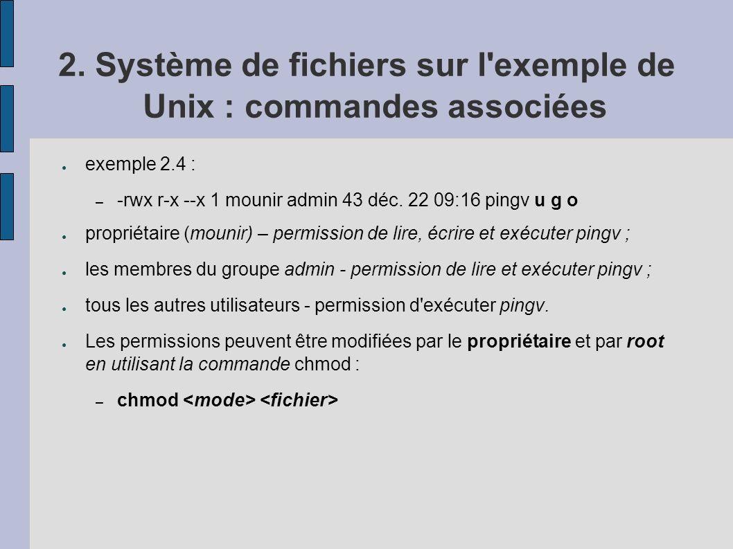 2. Système de fichiers sur l'exemple de Unix : commandes associées exemple 2.4 : – -rwx r-x --x 1 mounir admin 43 déc. 22 09:16 pingv u g o propriétai