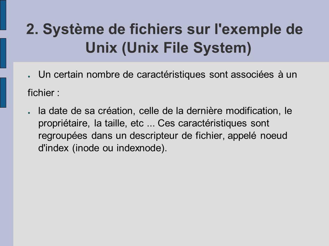 2. Système de fichiers sur l'exemple de Unix (Unix File System) Un certain nombre de caractéristiques sont associées à un fichier : la date de sa créa