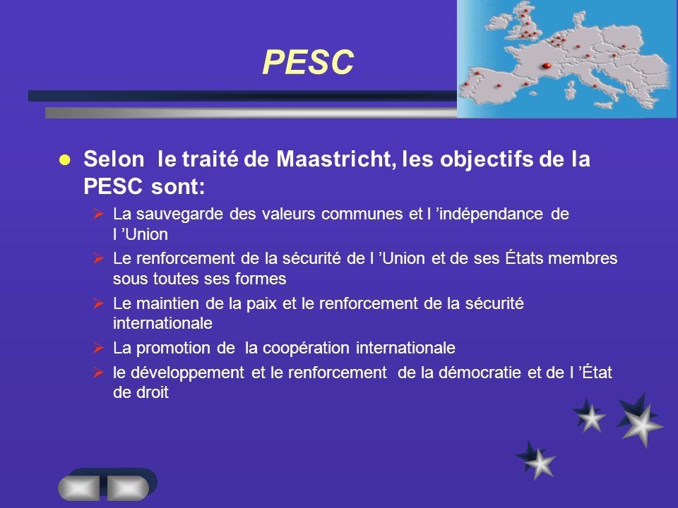 PESC Selon le traité de Maastricht, les objectifs de la PESC sont: La sauvegarde des valeurs communes et l indépendance de l Union Le renforcement de la sécurité de l Union et de ses États membres sous toutes ses formes Le maintien de la paix et le renforcement de la sécurité internationale La promotion de la coopération internationale le développement et le renforcement de la démocratie et de l État de droit