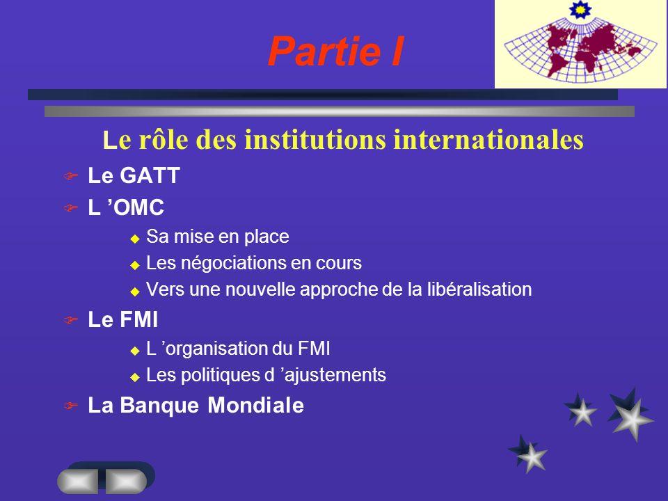 Partie I L e rôle des institutions internationales Le GATT L OMC Sa mise en place Les négociations en cours Vers une nouvelle approche de la libéralisation Le FMI L organisation du FMI Les politiques d ajustements La Banque Mondiale