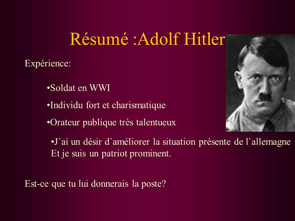 Résumé :Adolf Hitler Expérience: Soldat en WWI Individu fort et charismatique Orateur publique très talentueux J`ai un désir d`améliorer la situation présente de l`allemagne Et je suis un patriot prominent.