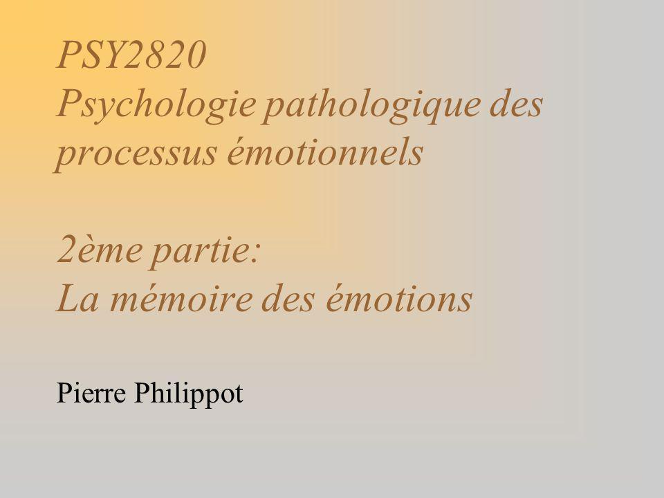 PSY2820 Psychologie pathologique des processus émotionnels 2ème partie: La mémoire des émotions Pierre Philippot