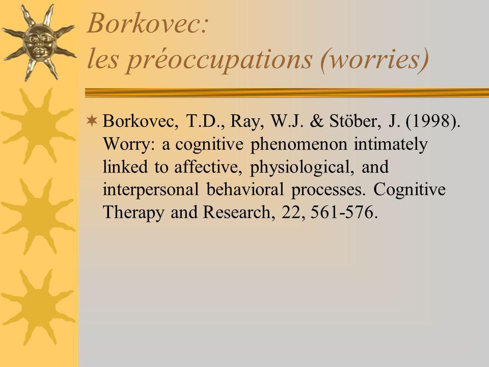Borkovec: les préoccupations (worries) Borkovec, T.D., Ray, W.J. & Stöber, J. (1998). Worry: a cognitive phenomenon intimately linked to affective, ph