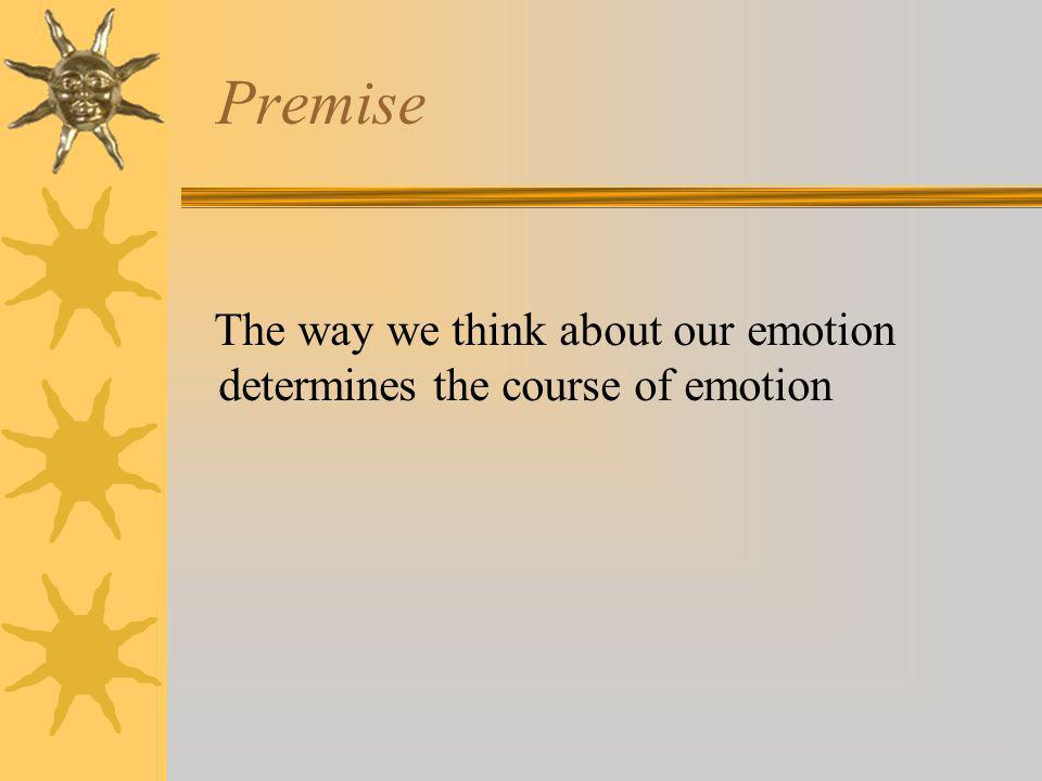 Premise The way we think about our emotion determines the course of emotion