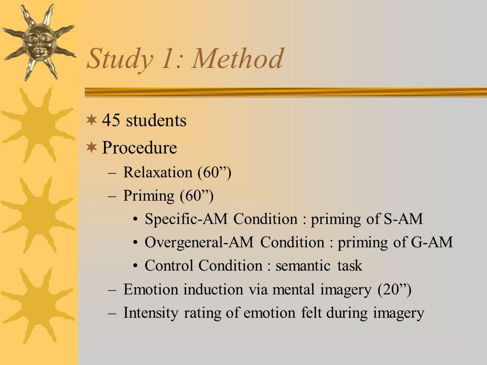 Study 1: Method 45 students Procedure –Relaxation (60) –Priming (60) Specific-AM Condition : priming of S-AM Overgeneral-AM Condition : priming of G-A