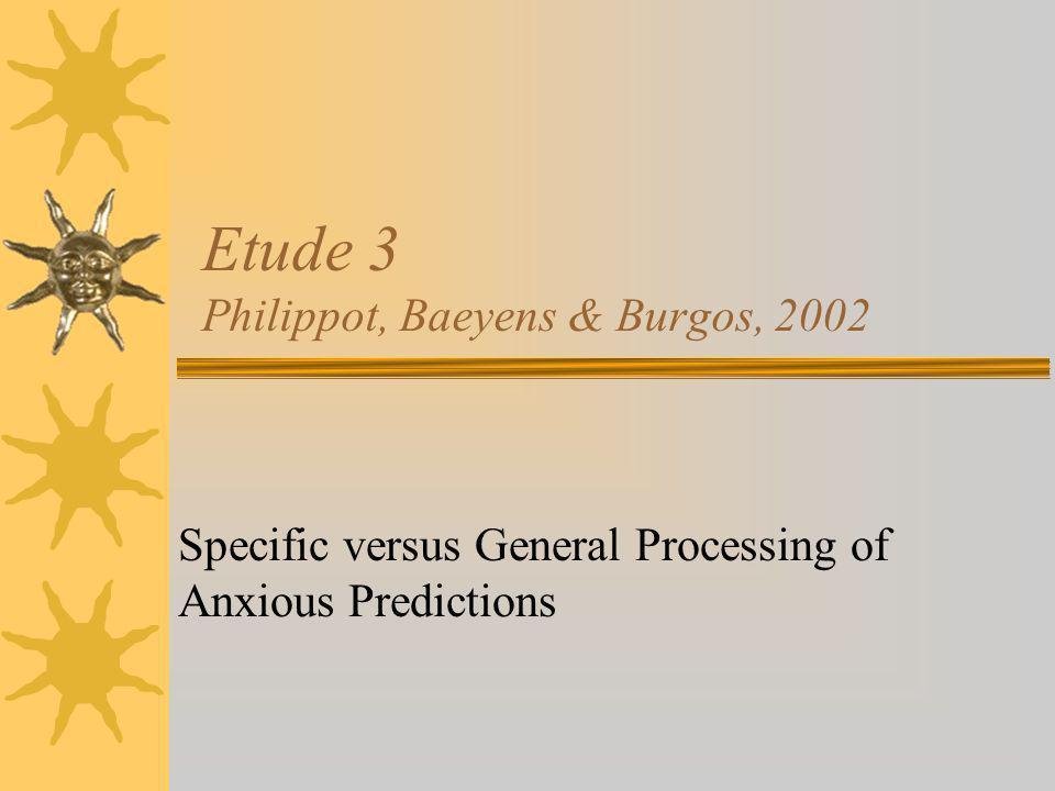 Etude 3 Philippot, Baeyens & Burgos, 2002 Specific versus General Processing of Anxious Predictions