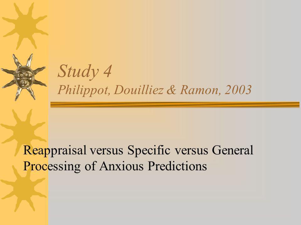 Study 4 Philippot, Douilliez & Ramon, 2003 Reappraisal versus Specific versus General Processing of Anxious Predictions