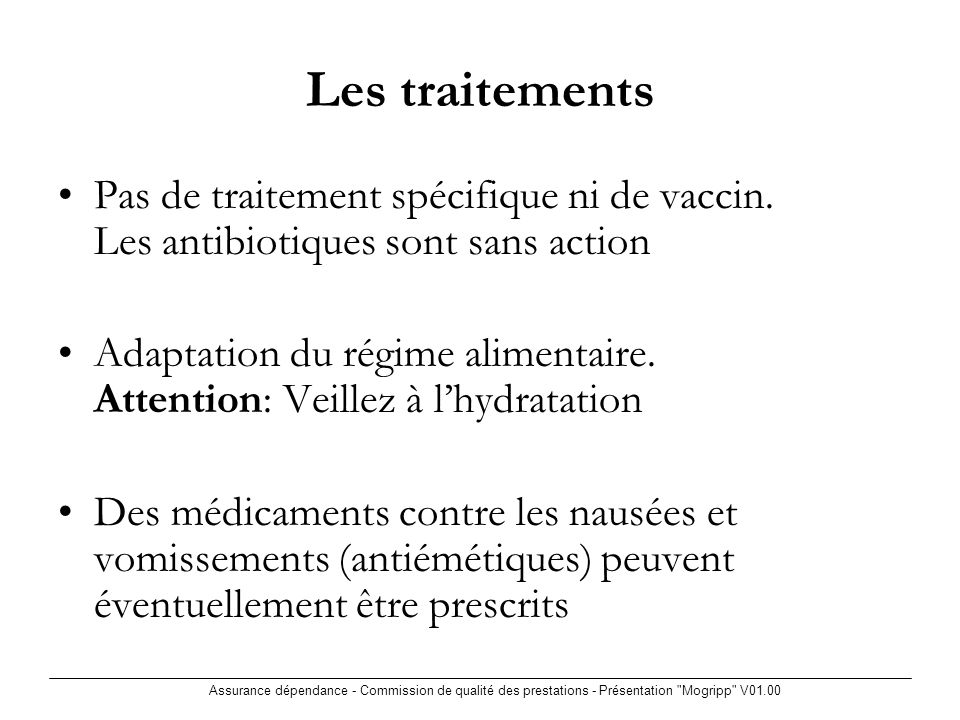 Assurance dépendance - Commission de qualité des prestations - Présentation Mogripp V01.00 Les traitements Pas de traitement spécifique ni de vaccin.