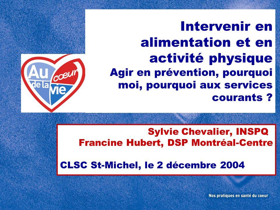 Intervenir en alimentation et en activité physique Agir en prévention, pourquoi moi, pourquoi aux services courants ? Sylvie Chevalier, INSPQ Francine