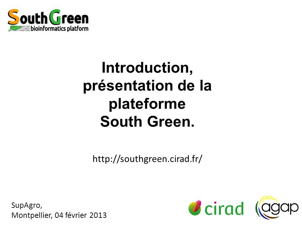 http://southgreen.cirad.fr/ SupAgro, Montpellier, 04 février 2013 Introduction, présentation de la plateforme South Green.