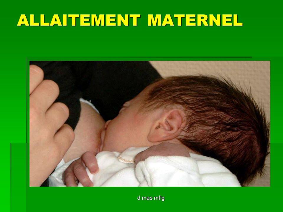 d mas mflg Bonne technique dallaitement Position du bébé : Position du bébé : - face à laréole, la prend en pleine bouche - face à laréole, la prend en pleine bouche - la tête se défléchit en arrière, les narines dabord enfouies dans le sein se dégagent - la tête se défléchit en arrière, les narines dabord enfouies dans le sein se dégagent - la langue passe sur la gencive, sous le mamelon et laréole, masse, stimule laréole ( provoque la sécrétion d ocytocine et de prolactine ), et y crée une dépression : arrivée dune gorgée de lait - la langue passe sur la gencive, sous le mamelon et laréole, masse, stimule laréole ( provoque la sécrétion d ocytocine et de prolactine ), et y crée une dépression : arrivée dune gorgée de lait - gorgée déglutie, le bébé respire, la langue masse à nouveau etc… - gorgée déglutie, le bébé respire, la langue masse à nouveau etc…