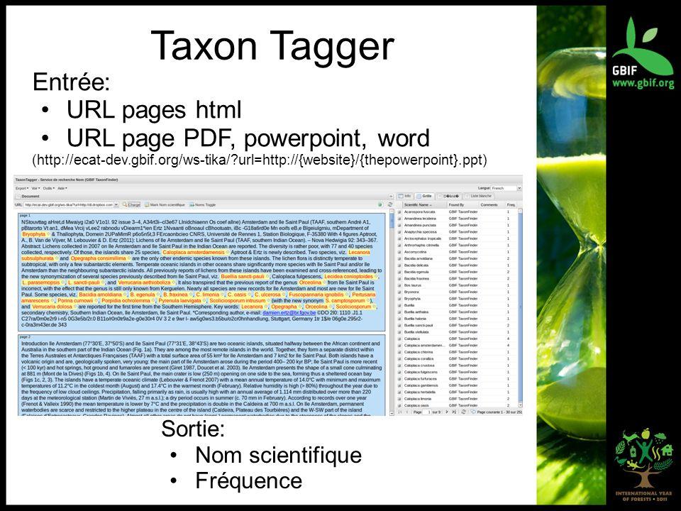 Taxon Tagger Entrée: URL pages html URL page PDF, powerpoint, word (http://ecat-dev.gbif.org/ws-tika/?url=http://{website}/{thepowerpoint}.ppt) Sortie: Nom scientifique Fréquence