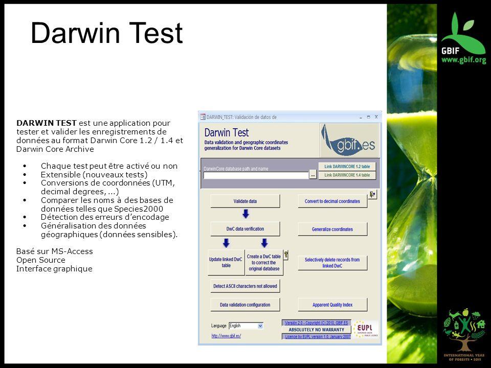 Darwin Test DARWIN TEST est une application pour tester et valider les enregistrements de données au format Darwin Core 1.2 / 1.4 et Darwin Core Archive Chaque test peut être activé ou non Extensible (nouveaux tests) Conversions de coordonnées (UTM, decimal degrees,...) Comparer les noms à des bases de données telles que Species2000 Détection des erreurs dencodage Généralisation des données géographiques (données sensibles).
