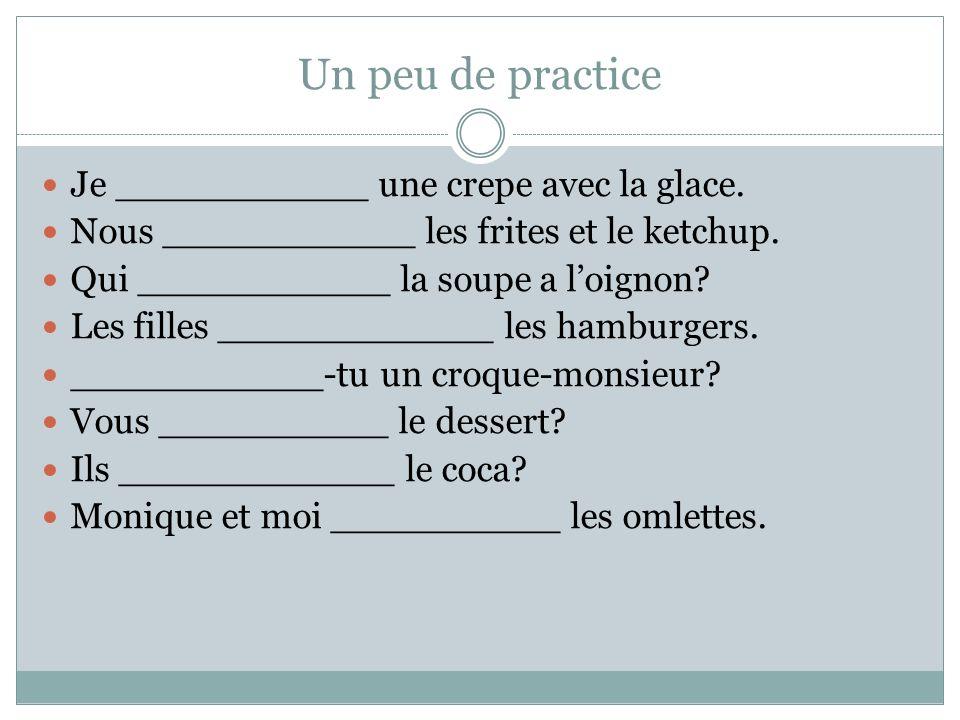 Un peu de practice Je ___________ une crepe avec la glace. Nous ___________ les frites et le ketchup. Qui ___________ la soupe a loignon? Les filles _
