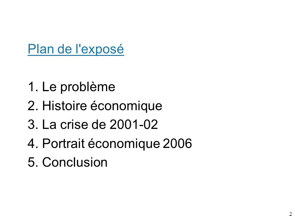 2 Plan de l'exposé 1. Le problème 2. Histoire économique 3. La crise de 2001-02 4. Portrait économique 2006 5. Conclusion
