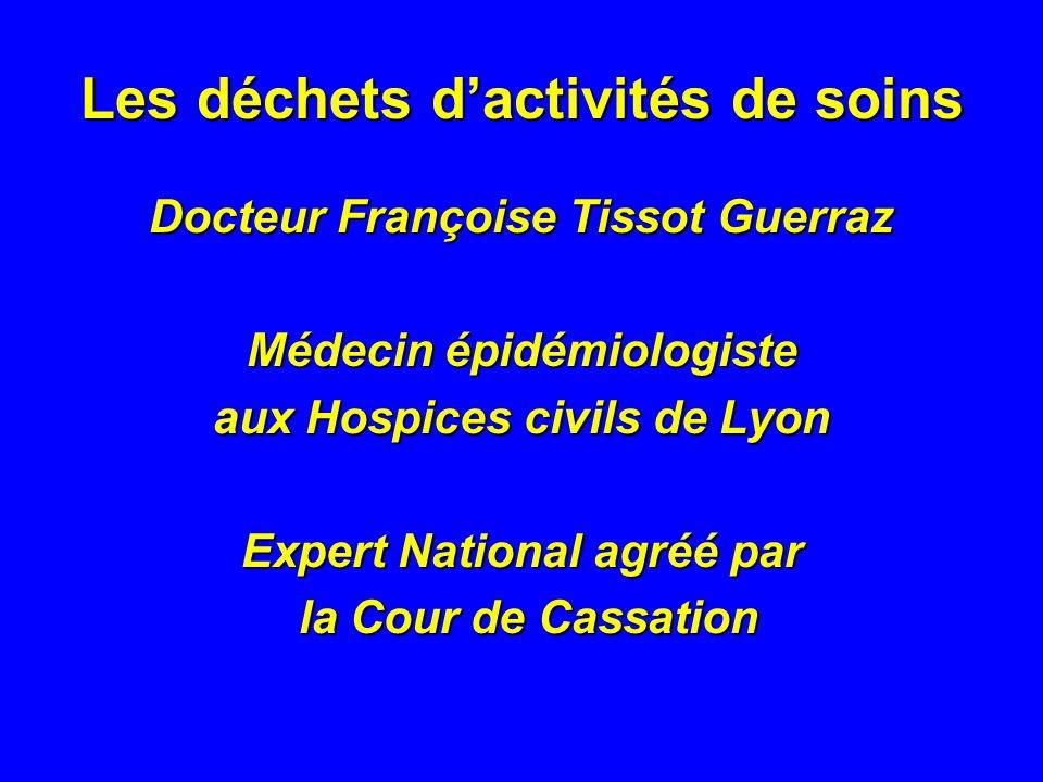 Les déchets dactivités de soins Docteur Françoise Tissot Guerraz Médecin épidémiologiste aux Hospices civils de Lyon Expert National agréé par la Cour