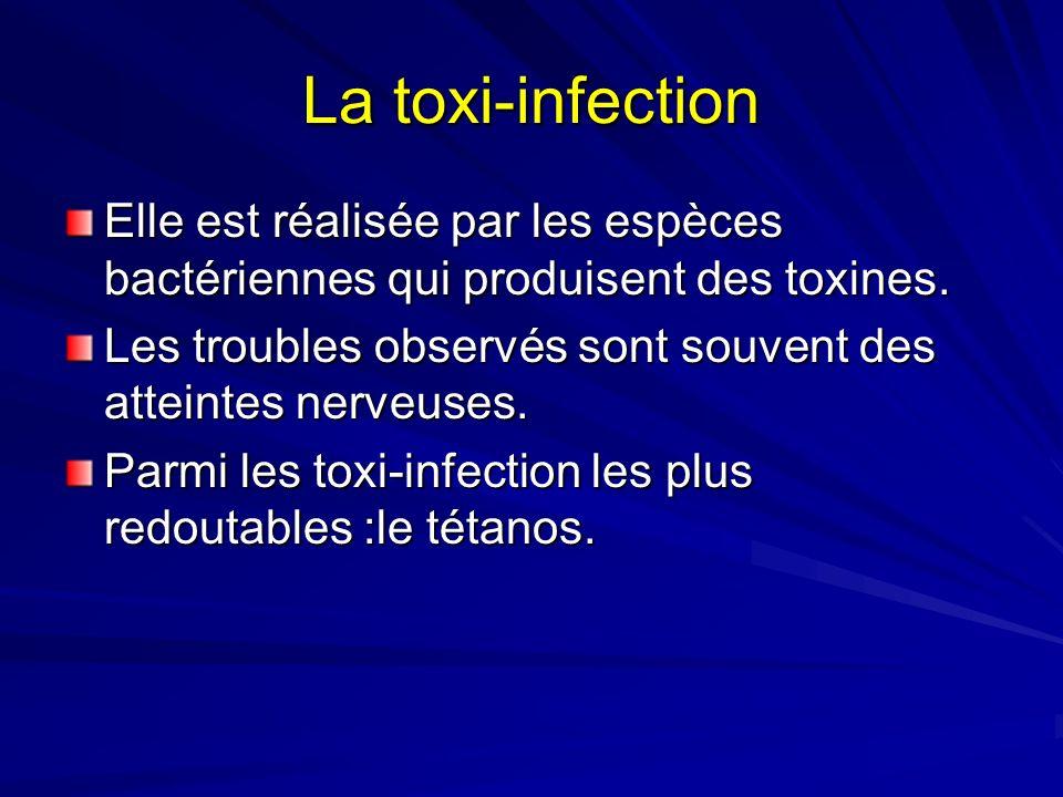 La toxi-infection Elle est réalisée par les espèces bactériennes qui produisent des toxines. Les troubles observés sont souvent des atteintes nerveuse