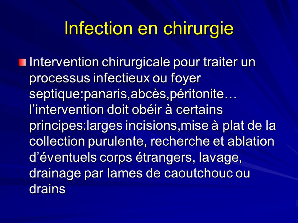 Infection en chirurgie Intervention chirurgicale pour traiter un processus infectieux ou foyer septique:panaris,abcès,péritonite… lintervention doit obéir à certains principes:larges incisions,mise à plat de la collection purulente, recherche et ablation déventuels corps étrangers, lavage, drainage par lames de caoutchouc ou drains
