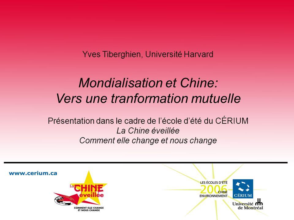 Yves Tiberghien, Université Harvard Mondialisation et Chine: Vers une tranformation mutuelle Présentation dans le cadre de lécole dété du CÉRIUM La Chine éveillée Comment elle change et nous change