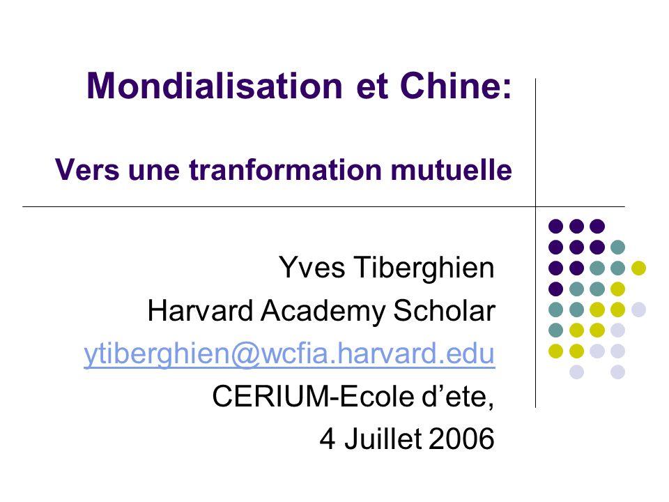 Mondialisation et Chine: Vers une tranformation mutuelle Yves Tiberghien Harvard Academy Scholar ytiberghien@wcfia.harvard.edu CERIUM-Ecole dete, 4 Juillet 2006