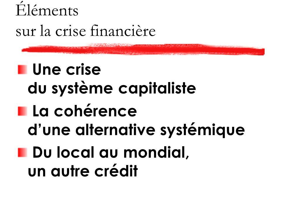 Éléments sur la crise financière Une crise du système capitaliste La cohérence dune alternative systémique Du local au mondial, un autre crédit