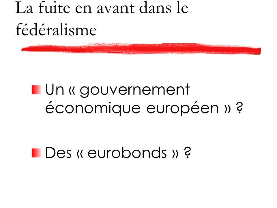 La fuite en avant dans le fédéralisme Un « gouvernement économique européen » Des « eurobonds »