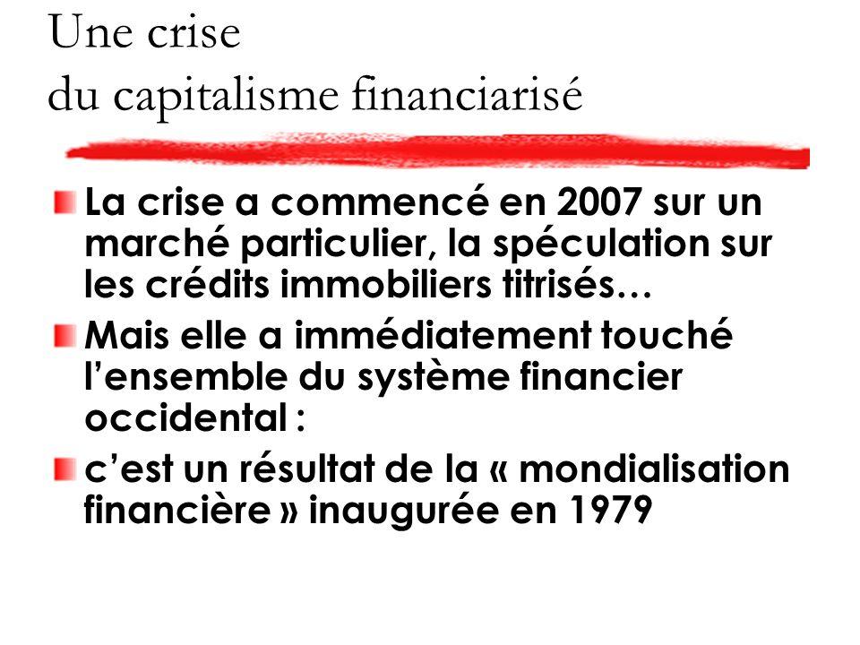 Une crise du capitalisme financiarisé La crise a commencé en 2007 sur un marché particulier, la spéculation sur les crédits immobiliers titrisés… Mais elle a immédiatement touché lensemble du système financier occidental : cest un résultat de la « mondialisation financière » inaugurée en 1979
