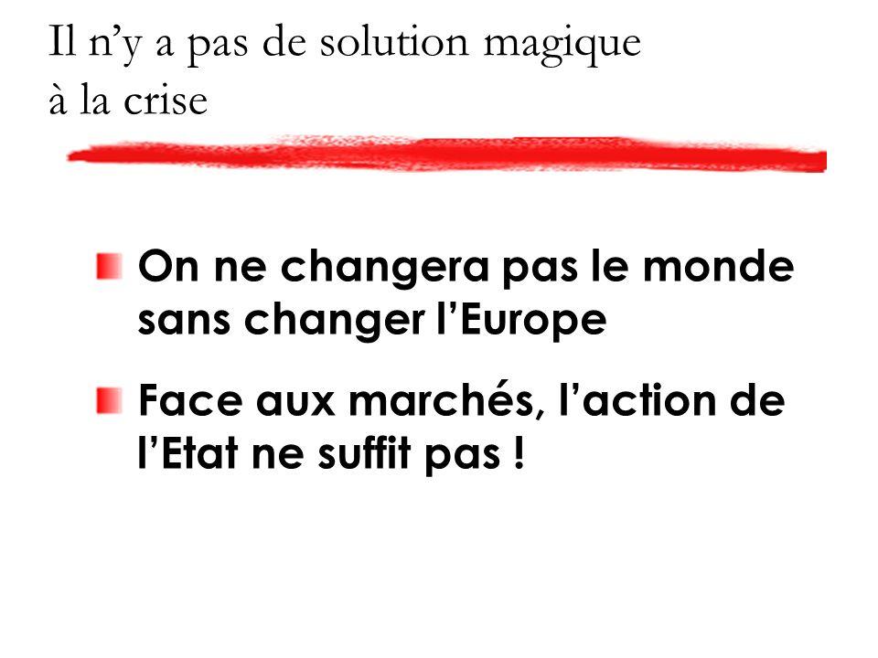 Il ny a pas de solution magique à la crise On ne changera pas le monde sans changer lEurope Face aux marchés, laction de lEtat ne suffit pas !