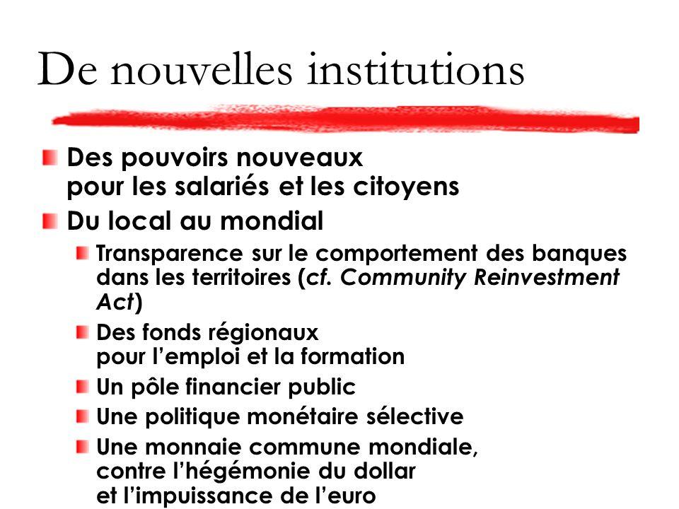 De nouvelles institutions Des pouvoirs nouveaux pour les salariés et les citoyens Du local au mondial Transparence sur le comportement des banques dans les territoires ( cf.