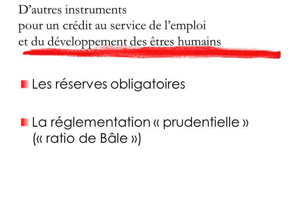 Dautres instruments pour un crédit au service de lemploi et du développement des êtres humains Les réserves obligatoires La réglementation « prudentielle » (« ratio de Bâle »)