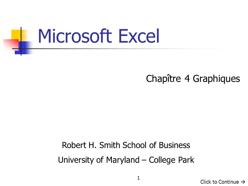 1 Chapître 4 Graphiques Microsoft Excel Robert H. Smith School of Business University of Maryland – College Park Click to Continue