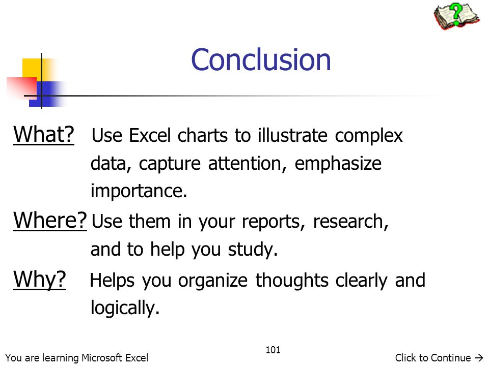 101 Conclusion What? Use Excel charts to illustrate complex data, capture attention, emphasize importance. Where? Use them in your reports, research,