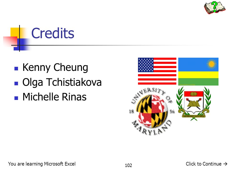 102 Credits Kenny Cheung Olga Tchistiakova Michelle Rinas You are learning Microsoft ExcelClick to Continue
