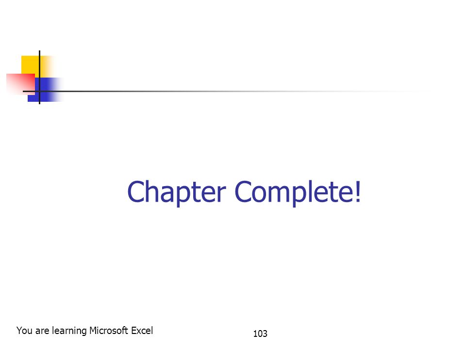 103 Chapter Complete! You are learning Microsoft Excel