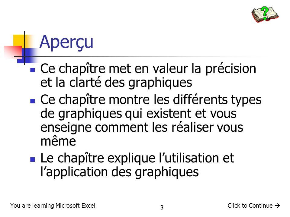 4 Leçon 1 – Definition Cette leçon vous apprendra à: Définir le terme de graphique Expliquer lutilité des graphiques Montrer en quoi consiste les graphiques Click to Continue You are learning Microsoft Excel