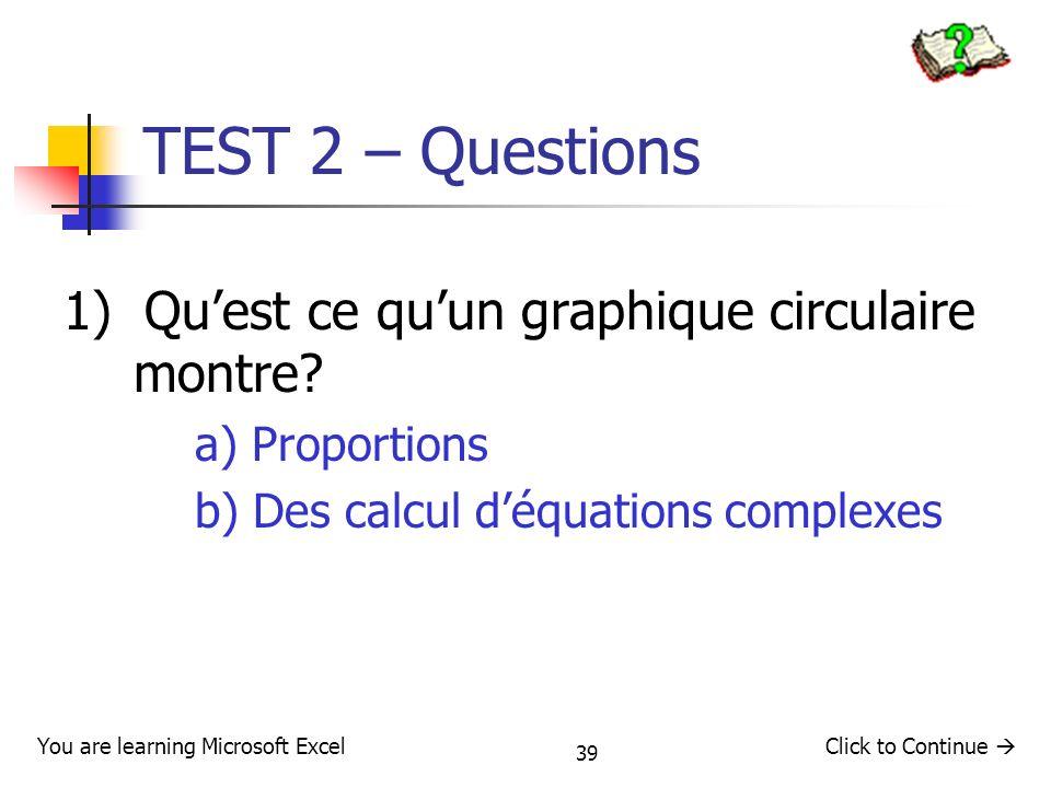 39 TEST 2 – Questions 1) Quest ce quun graphique circulaire montre? a) Proportions b) Des calcul déquations complexes Click to Continue You are learni