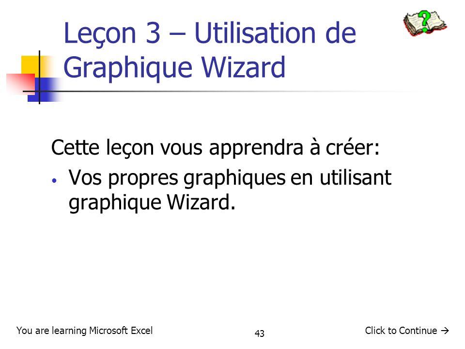 43 Leçon 3 – Utilisation de Graphique Wizard Cette leçon vous apprendra à créer: Vos propres graphiques en utilisant graphique Wizard. Click to Contin
