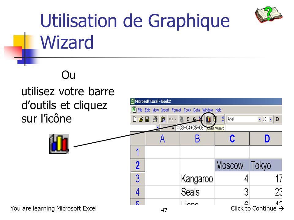 47 Utilisation de Graphique Wizard Ou utilisez votre barre doutils et cliquez sur licône Click to Continue You are learning Microsoft Excel