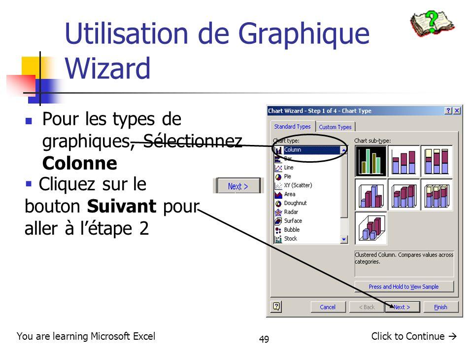 49 Utilisation de Graphique Wizard Pour les types de graphiques, Sélectionnez Colonne Click to Continue You are learning Microsoft Excel Cliquez sur l