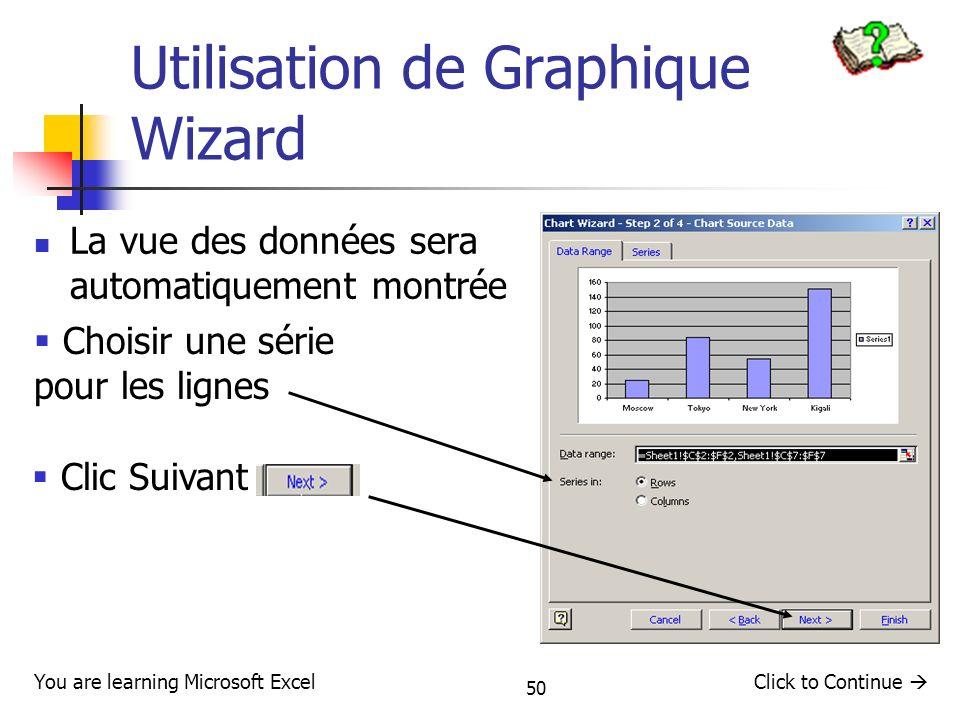 50 Utilisation de Graphique Wizard La vue des données sera automatiquement montrée Click to Continue You are learning Microsoft Excel Choisir une séri