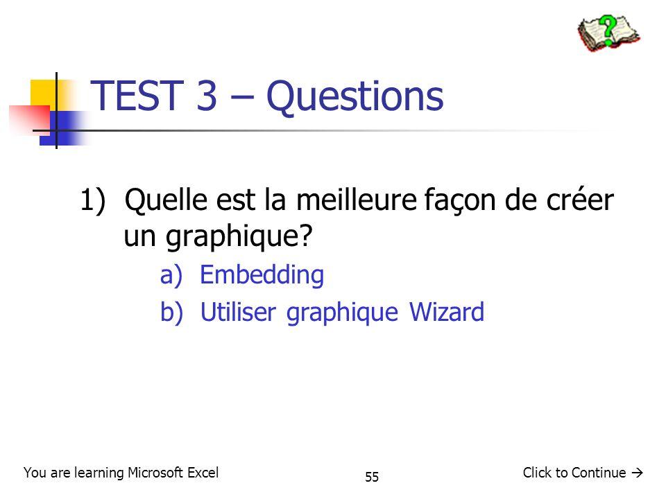 55 TEST 3 – Questions 1) Quelle est la meilleure façon de créer un graphique? a) Embedding b) Utiliser graphique Wizard Click to Continue You are lear