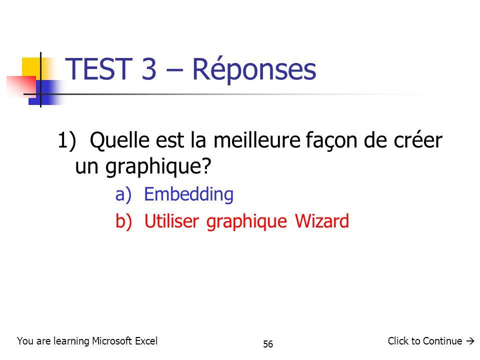 56 TEST 3 – Réponses 1) Quelle est la meilleure façon de créer un graphique? a) Embedding b) Utiliser graphique Wizard You are learning Microsoft Exce