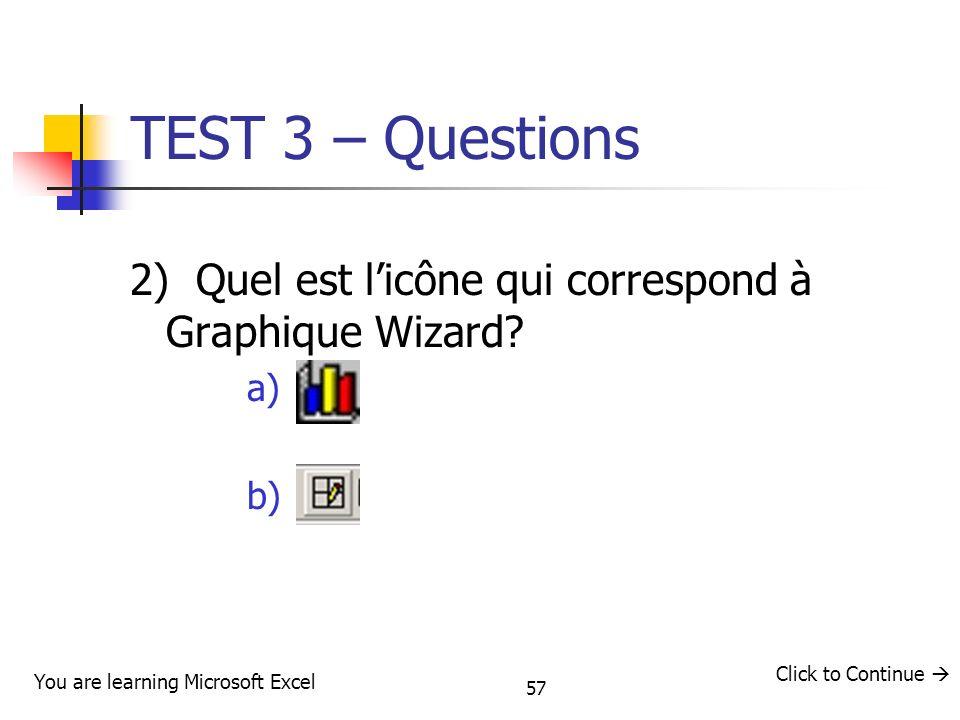 57 TEST 3 – Questions 2) Quel est licône qui correspond à Graphique Wizard? a) b) You are learning Microsoft Excel Click to Continue
