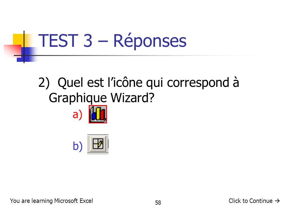 58 TEST 3 – Réponses 2) Quel est licône qui correspond à Graphique Wizard? a) b) You are learning Microsoft ExcelClick to Continue