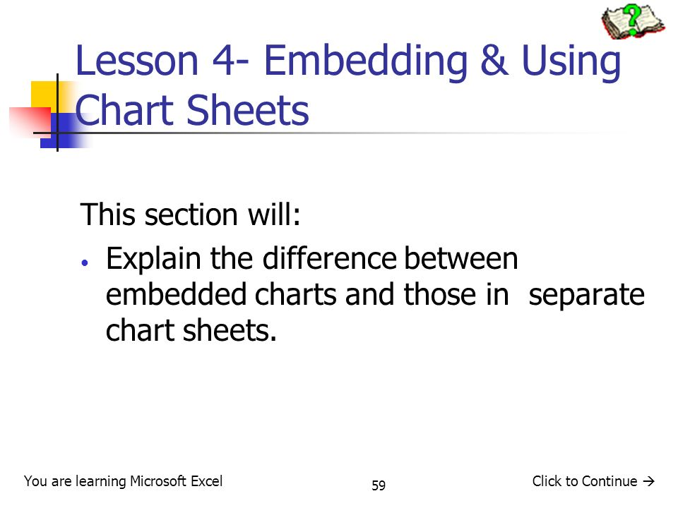 59 Lesson 4- Embedding & Using Chart Sheets This section will: Explain the difference between embedded charts and those in separate chart sheets.