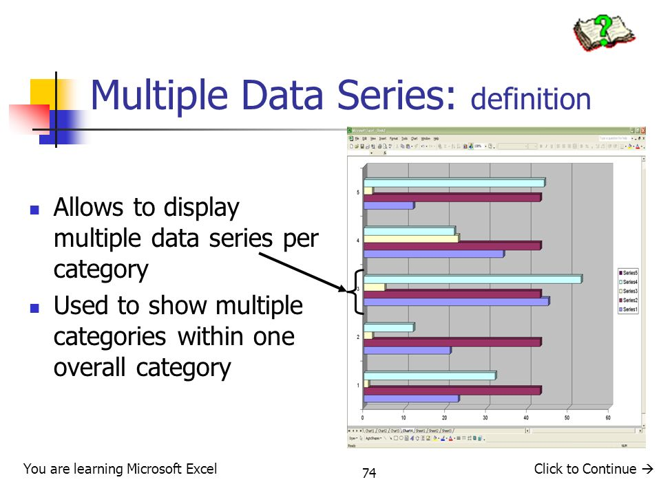 74 Multiple Data Series: definition Allows to display multiple data series per category Used to show multiple categories within one overall category You are learning Microsoft ExcelClick to Continue