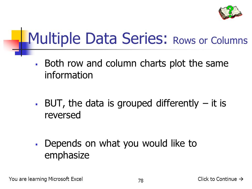 78 Multiple Data Series: Rows or Columns Both row and column charts plot the same information BUT, the data is grouped differently – it is reversed Depends on what you would like to emphasize You are learning Microsoft ExcelClick to Continue