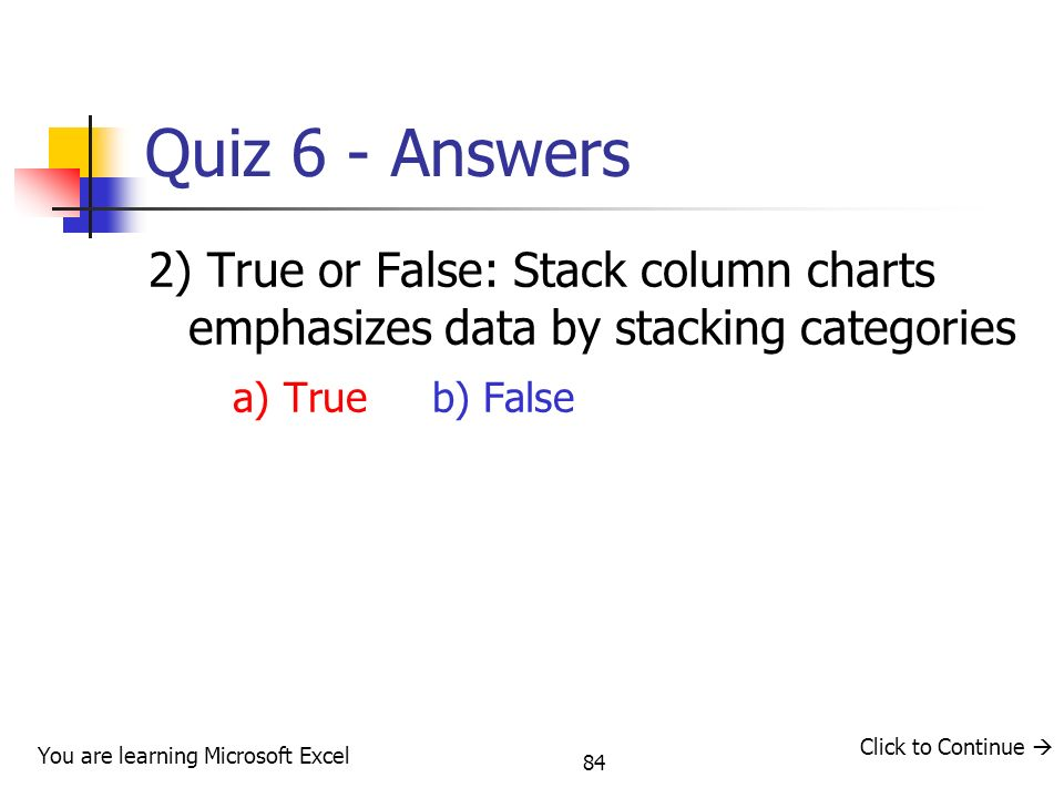 84 Quiz 6 - Answers 2) True or False: Stack column charts emphasizes data by stacking categories a) True b) False You are learning Microsoft Excel Click to Continue